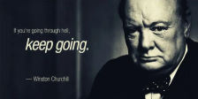 Winston Churchil - If you're going through hell, keep going
